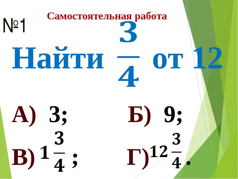 Самостоятельная работа Найти от 12 №1 А) 3; Б) 9; В) ; Г) .