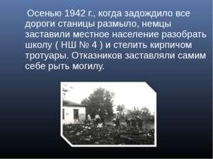 Осенью 1942 г., когда задождило все дороги станицы размыло, немцы заставили