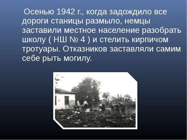Осенью 1942 г., когда задождило все дороги станицы размыло, немцы заставили...