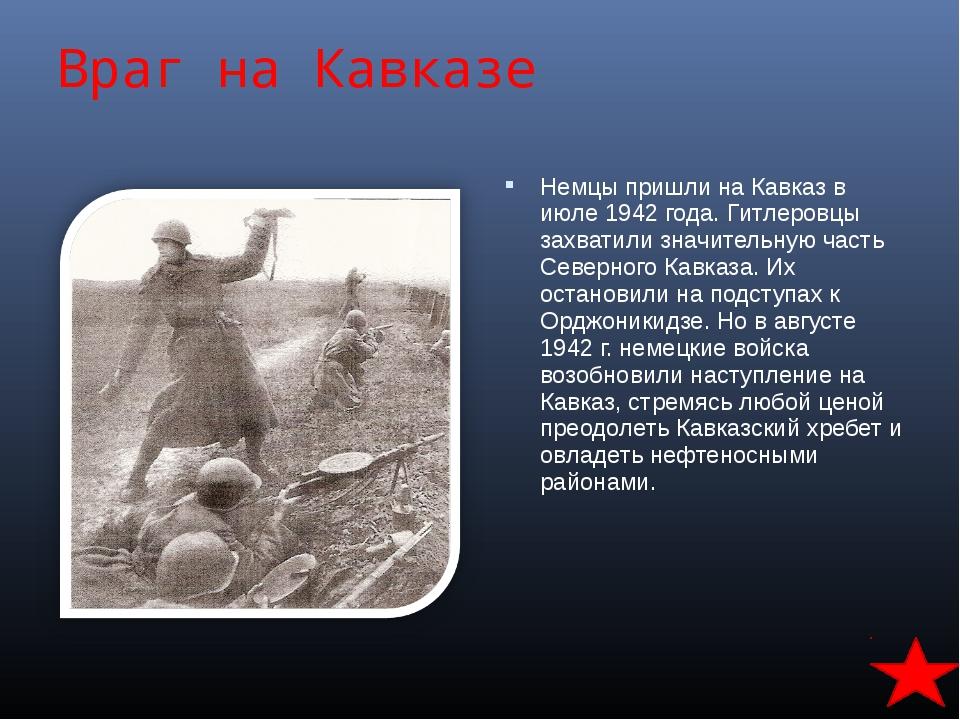 Враг на Кавказе Немцы пришли на Кавказ в июле 1942 года. Гитлеровцы захватили...