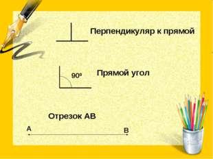 Перпендикуляр к прямой Прямой угол Отрезок АВ