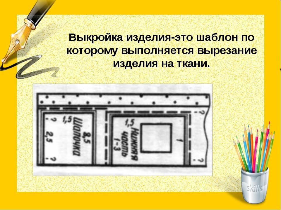 Выкройка изделия-это шаблон по которому выполняется вырезание изделия на ткани.