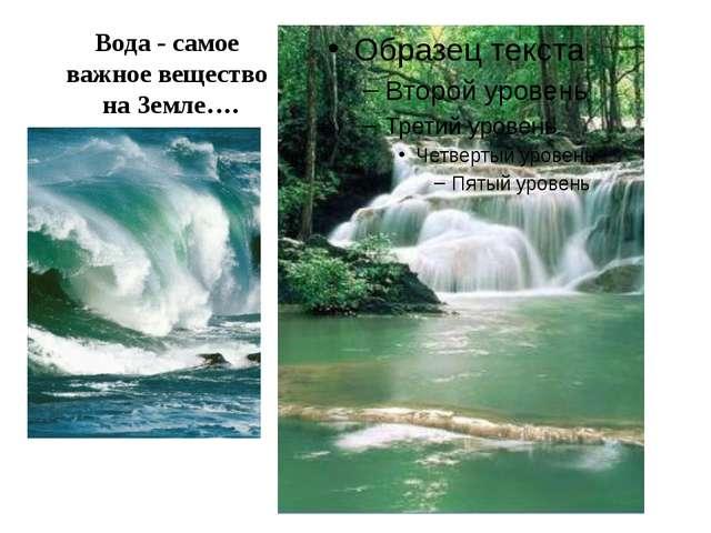Вода - самое важное вещество на Земле….