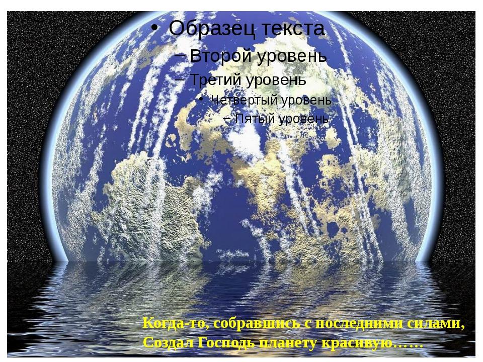 Когда-то, собравшись с последними силами, Создал Господь планету красивую……