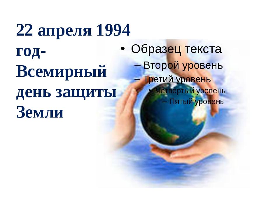22 апреля 1994 год- Всемирный день защиты Земли