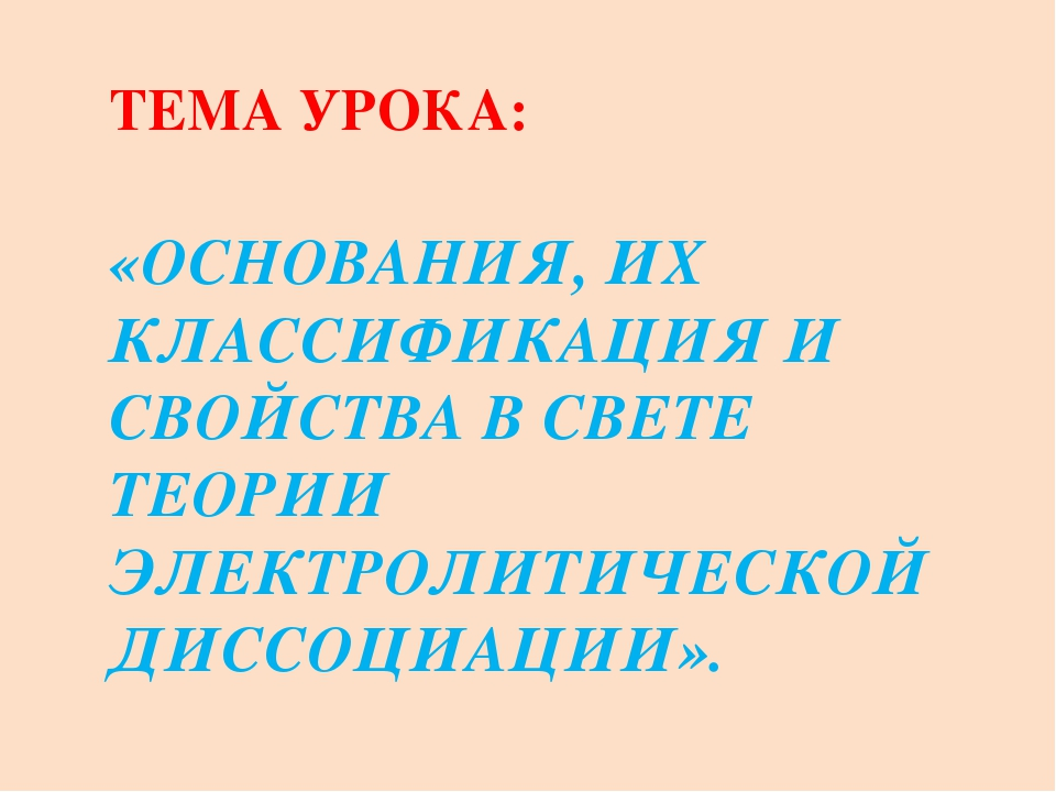 ТЕМА УРОКА: «ОСНОВАНИЯ, ИХ КЛАССИФИКАЦИЯ И СВОЙСТВА В СВЕТЕ ТЕОРИИ ЭЛЕКТРОЛИТ...