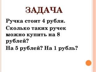 ЗАДАЧА Ручка стоит 4 рубля. Сколько таких ручек можно купить на 8 рублей? На