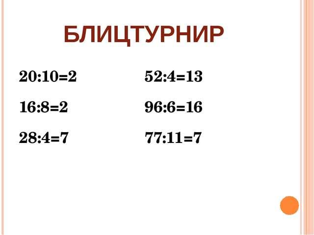 БЛИЦТУРНИР 20:10=252:4=13 16:8=296:6=16 28:4=777:11=7