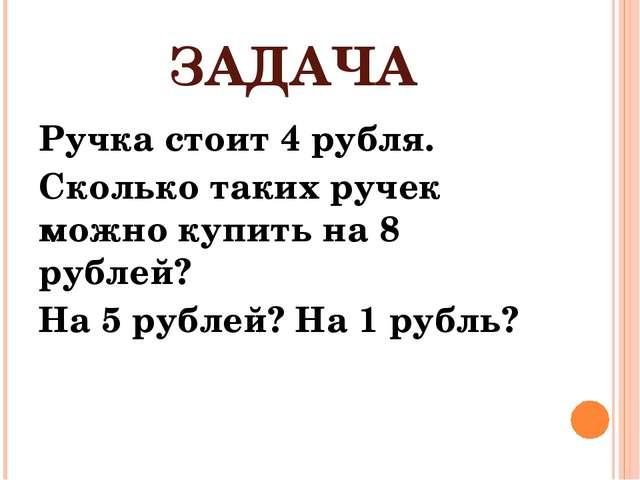 ЗАДАЧА Ручка стоит 4 рубля. Сколько таких ручек можно купить на 8 рублей? На...