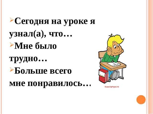 Сегодня на уроке я узнал(а), что… Мне было трудно… Больше всего мне понравило...