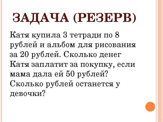 ЗАДАЧА (РЕЗЕРВ) Катя купила 3 тетради по 8 рублей и альбом для рисования за 2...