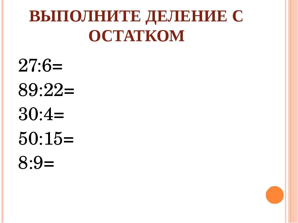 ВЫПОЛНИТЕ ДЕЛЕНИЕ С ОСТАТКОМ 27:6= 89:22= 30:4= 50:15= 8:9=