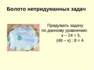 Болото непридуманных задач Придумать задачу по данному уравнению: х – 24 = 5.