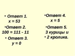 Ответ 1. х = 53 Ответ 2. 100 = 111 - 11 Ответ 3. у = 0 Ответ 4. х = 5 Ответ 5