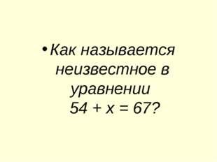 Как называется неизвестное в уравнении 54 + х = 67?