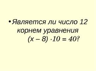 Является ли число 12 корнем уравнения (х – 8) ∙10 = 40?