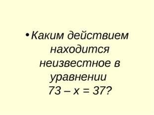 Каким действием находится неизвестное в уравнении 73 – х = 37?