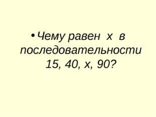 Чему равен х в последовательности 15, 40, х, 90?