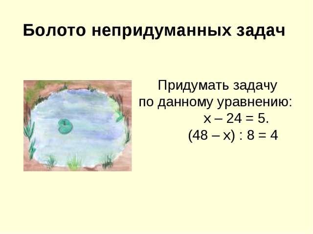 Болото непридуманных задач Придумать задачу по данному уравнению: х – 24 = 5....