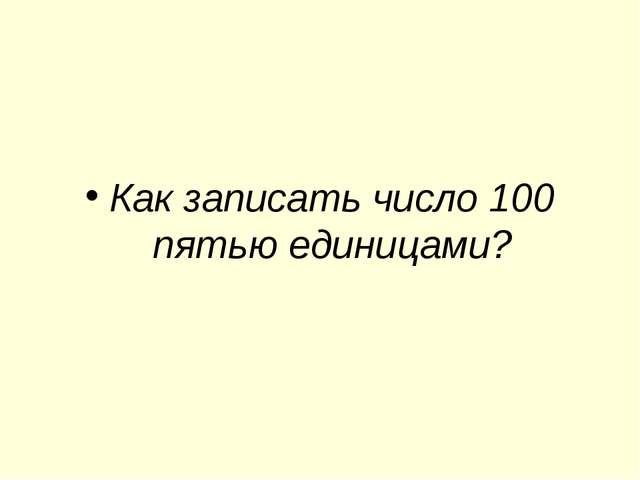 Как записать число 100 пятью единицами?