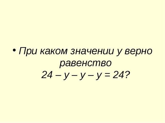 При каком значении у верно равенство 24 – у – у – у = 24?