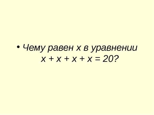 Чему равен х в уравнении х + х + х + х = 20?