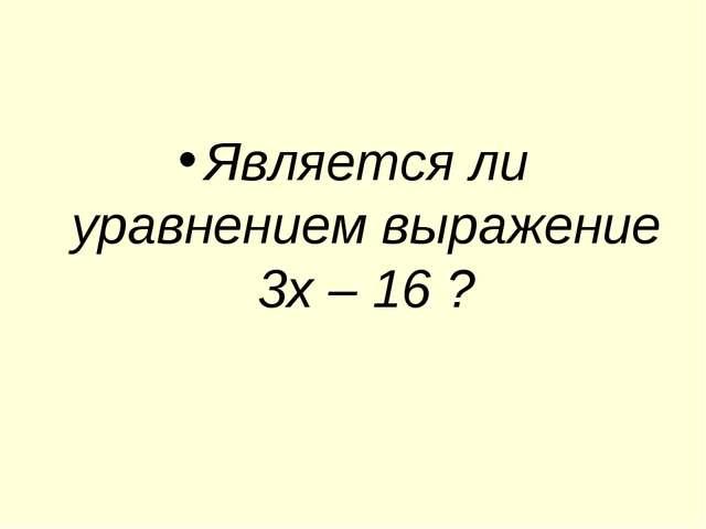 Является ли уравнением выражение 3х – 16 ?