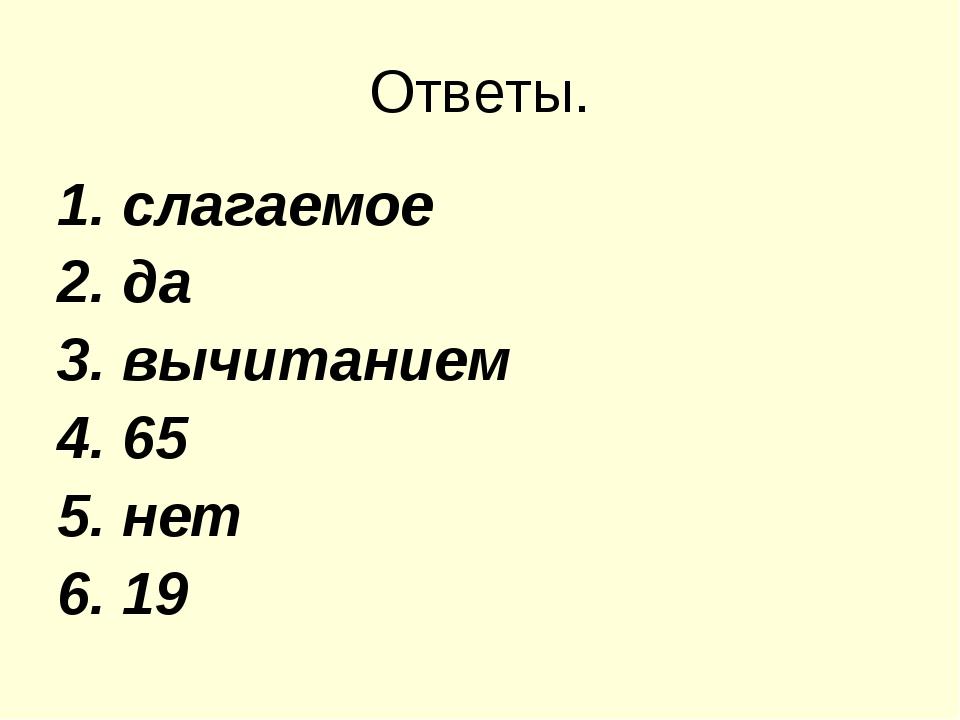 Ответы. 1. слагаемое 2. да 3. вычитанием 4. 65 5. нет 6. 19