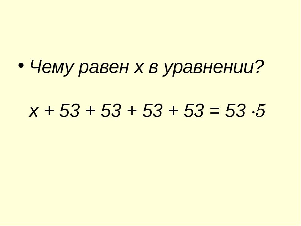 Чему равен х в уравнении? х + 53 + 53 + 53 + 53 = 53 ∙5