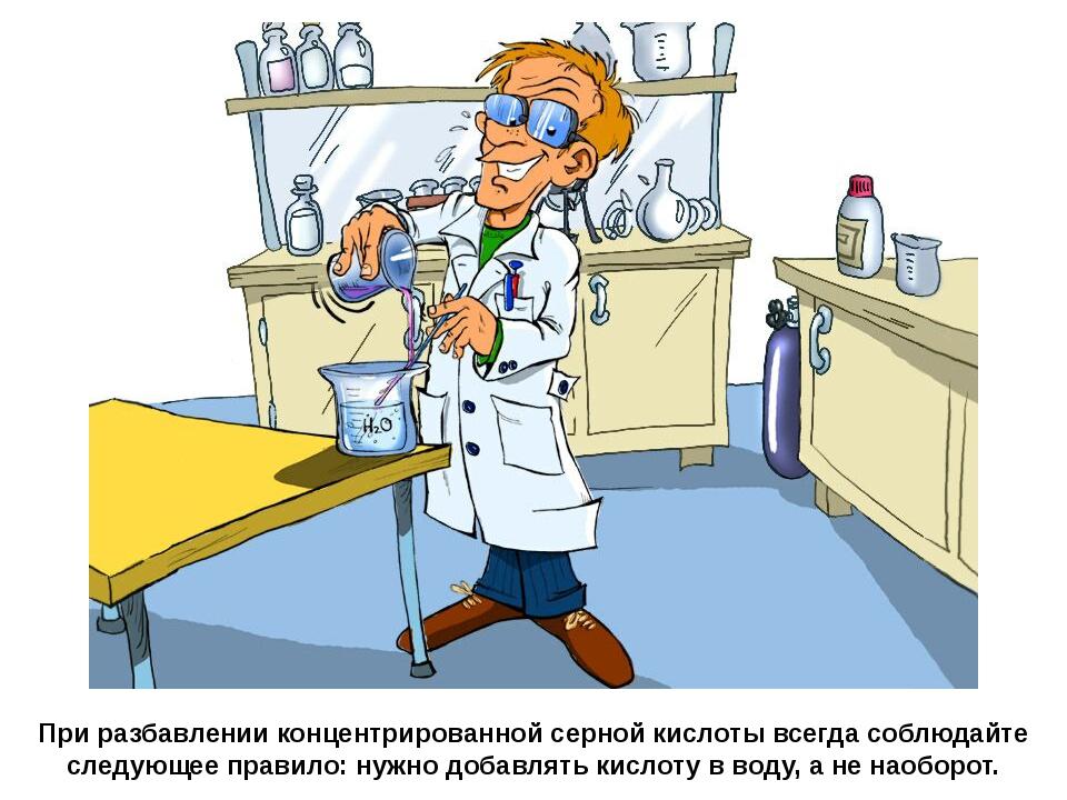 При разбавлении концентрированной серной кислоты всегда соблюдайте следующее...