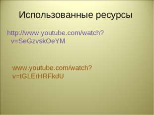 Использованные ресурсы http://www.youtube.com/watch?v=SeGzvskOeYM ‎ www.youtu