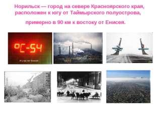 Норильск — город на севере Красноярского края, расположен к югу от Таймырск