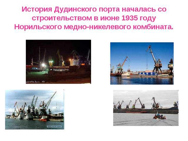 История Дудинского порта началась со строительством в июне 1935 году Норильск...