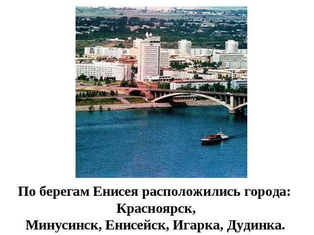По берегам Енисея расположились города: Красноярск, Минусинск, Енисейск, Игар...