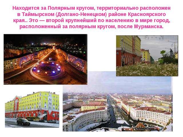 Находится за Полярным кругом, территориально расположен в Таймырском (Долгано...