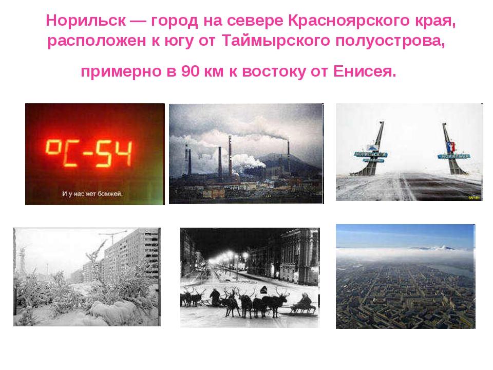 Норильск — город на севере Красноярского края, расположен к югу от Таймырск...