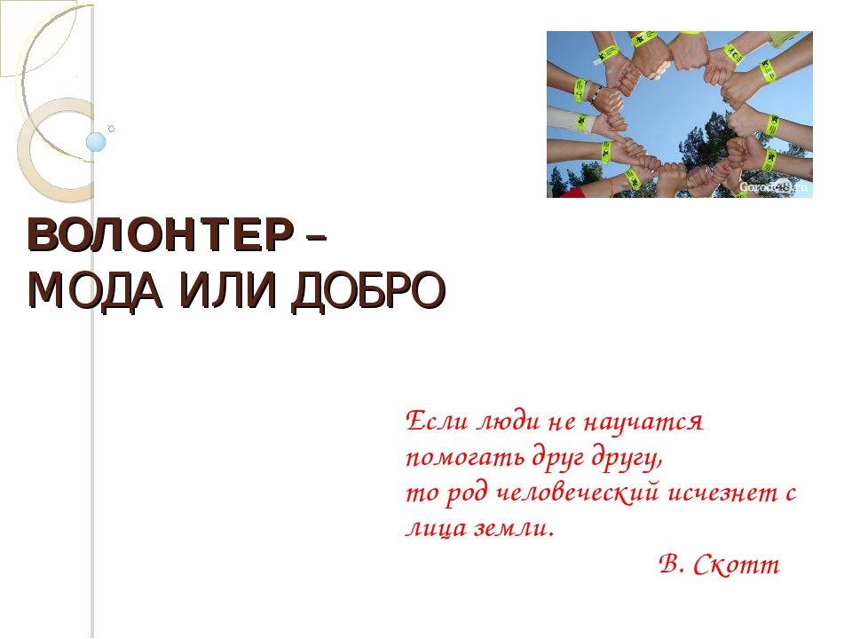 ВОЛОНТЕР – МОДА ИЛИ ДОБРО Если люди не научатся помогать друг другу, то род ч...