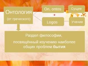 Онтология (от греческого) On, ontos Сущее Logos Учение + Раздел философии, п