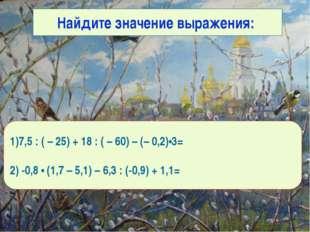Найдите значение выражения: 1)0 2)8,82 1)7,5 : ( – 25) + 18 : ( – 60) – (– 0,