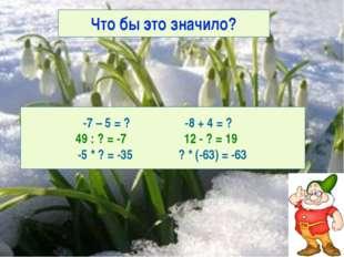 Что бы это значило? -7 – 5 = ? -8 + 4 = ? 49 : ? = -7 12 - ? = 19 -5 * ? = -3