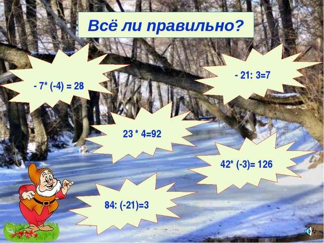 Всё ли правильно? 23 * 4=92 - 21: 3=7 - 7* (-4) = 28 84: (-21)=3 42* (-3)= 126