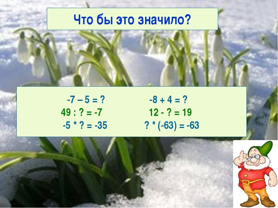 Что бы это значило? -7 – 5 = ? -8 + 4 = ? 49 : ? = -7 12 - ? = 19 -5 * ? = -3...