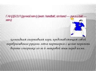 ГАНДБО́Л (ручной мяч) (англ. handball, от hand — рука и ball — мяч) командна