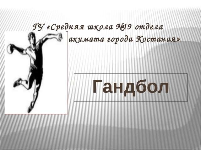 Гандбол ГУ «Средняя школа №19 отдела образования акимата города Костаная» ASI: