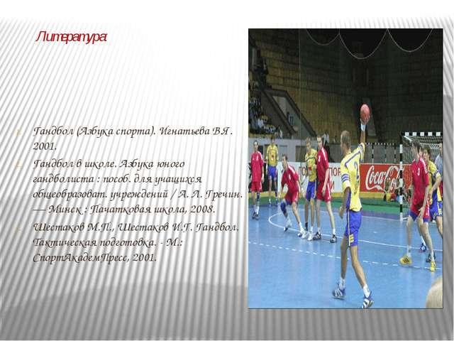 Литература: Гандбол (Азбука спорта). Игнатьева В.Я. 2001. Гандбол в школе. Аз...