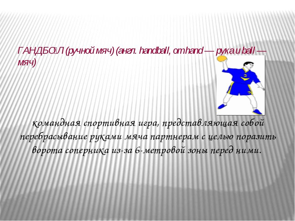 ГАНДБО́Л (ручной мяч) (англ. handball, от hand — рука и ball — мяч) командна...