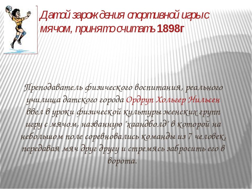 Датой зарождения спортивной игры с мячом, принято считать 1898г Преподаватель...