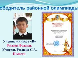 Победитель районной олимпиады Ученик 4 класса «В» Ризаев Фазаэль Учитель Риза