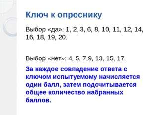 Ключ к опроснику Выбор «да»: 1, 2, 3, 6, 8, 10, 11, 12, 14, 16, 18, 19, 20. В