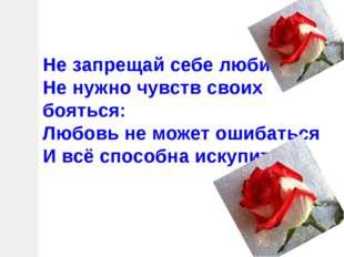 Не запрещай себе любить, Не нужно чувств своих бояться: Любовь не может ошиба